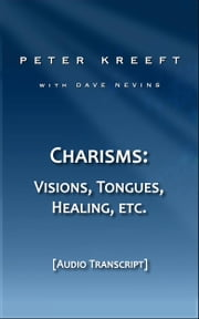 Charisms: Visions, Tongues, Healing, etc. (Transcript) ebook by Peter Kreeft,Dave Nevins