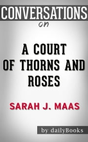 Conversations on A Court of Thorns and Roses By Sarah J. Maas | Conversation Starters ebook by dailyBooks