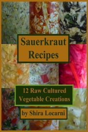Sauerkraut Recipes, 12 Raw Cultured Vegetable Creations ebook by Shira Locarni