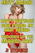Happy birthday! Now pound my brat behind/Knocking up the married brat - 2 stories! eBook by Misty Maiden