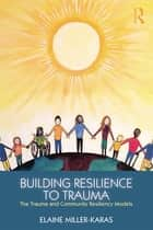 Building Resilience to Trauma - The Trauma and Community Resiliency Models ebook by Elaine Miller-Karas