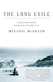 The Long Exile - A Tale of Inuit Betrayal and Survival in the High Arctic ebook by Melanie McGrath