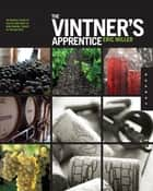 The Vintner's Apprentice - An Insider's Guide to the Art and Craft of Wine Making, Taught by the Masters ebook by