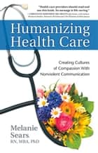Humanizing Health Care - Creating Cultures of Compassion With Nonviolent Communication ebook by Melanie Sears