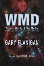 WMD: Angels, Devils, & The Media - The Extraterrestrial Control of Radio, Television, Film, and the Internet ebook by Gary Flanigan, Herbert Tillman