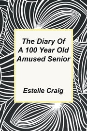 The Diary of a 100 Year Old Amused Senior ebook by Estelle Craig