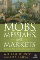 Mobs, Messiahs, and Markets - Surviving the Public Spectacle in Finance and Politics ebook by Will Bonner, Lila Rajiva