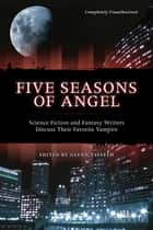 Five Seasons Of Angel - Science Fiction and Fantasy Writers Discuss Their Favorite Vampire ebook by Glenn Yeffeth