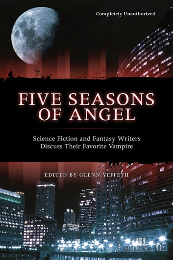 Five Seasons Of Angel - Science Fiction and Fantasy Writers Discuss Their Favorite Vampire ebook by