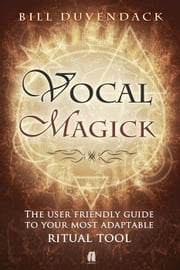 Vocal Magick The User Friendly Guide to Your Most Adaptable Ritual Tool ebook by Bill Duvendack