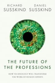 The Future of the Professions: How Technology Will Transform the Work of Human Experts ebook by Richard Susskind,Daniel Susskind