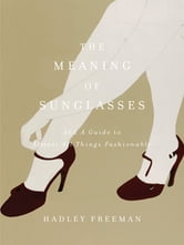 The Meaning of Sunglasses - And a Guide to Almost All Things Fashionable ebook by Hadley Freeman