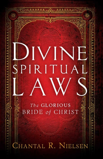 Divine Spiritual Laws - The Glorious Bride of Christ ebook by Chantal R. Nielsen