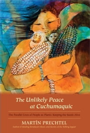 The Unlikely Peace at Cuchumaquic - The Parallel Lives of People as Plants: Keeping the Seeds Alive ebook by Martín Prechtel