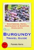 Burgundy, France Travel Guide - Sightseeing, Hotel, Restaurant & Shopping Highlights (Illustrated) ebook by Pamela Harris