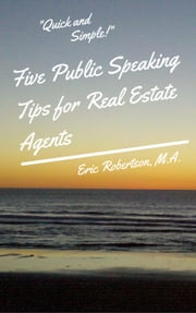 Five Public Speaking Tips for Real Estate Agents ebook by Eric Robertson