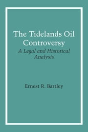 The Tidelands Oil Controversy - A Legal and Historical Analysis ebook by Ernest R. Bartley