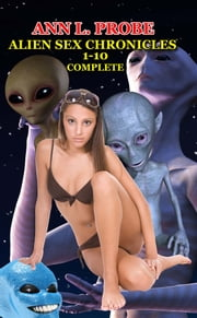 Complete Alien Sex Chronicles 1-10 ebook by Ann L. Probe