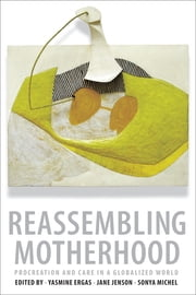 Reassembling Motherhood - Procreation and Care in a Globalized World ebook by Yasmine Ergas, Jane Jenson, Sonya Michel