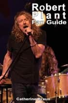 Robert Plant Fan Guide ebook by Catherine Brown