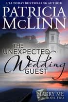 The Unexpected Wedding Guest (Marry Me Series) ebook by Patricia McLinn