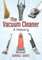 The Vacuum Cleaner: A History ebook by Carroll Gantz