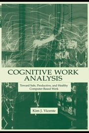 Cognitive Work Analysis: Toward Safe, Productive, and Healthy Computer-Based Work ebook by Vicente, Kim J.