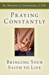 Praying Constantly - Bringing Your Faith to Life ebook by Benedict Groeschel