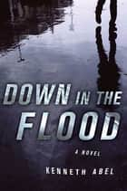 Down in the Flood - A Novel ebook by Kenneth Abel