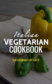 Cookbook: Italian Vegetarian ebook by Savannah Redick