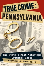 True Crime: Pennsylvania: The State's Most Notorious Criminal Cases ebook by Patricia A. Martinelli