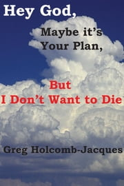Hey God, Maybe it's Your Plan, but I Don't Want to Die ebook by Ira Jacques