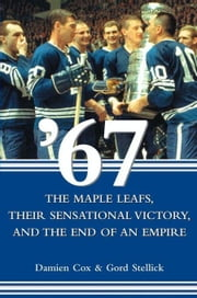 '67: The Maple Leafs, Their Sensational Victory, and the End of an Empire ebook by Cox, Damien
