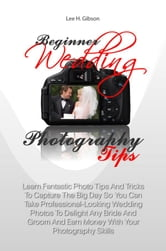 Beginner Wedding Photography Tips - Learn Fantastic Photo Tips And Tricks To Capture The Big Day So You Can Take Professional-Looking Wedding Photos To Delight Any Bride And Groom And Earn Money With Your Photography Skills ebook by Lee H. Gibson