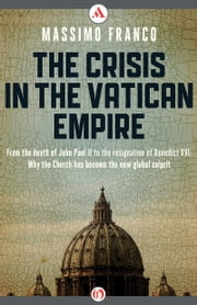 The Crisis in the Vatican Empire - From the Death of John Paul II to the Resignation of Benedict XVI: Why the Church Has Become the New Global Culprit ebook by Massimo Franco