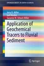 Application of Geochemical Tracers to Fluvial Sediment ebook by Gail Mackin, Suzanne M. Orbock Miller, Jerry R. Miller