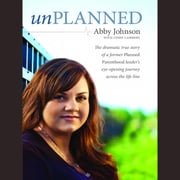 Unplanned - The Dramatic True Story of a Former Planned Parenthood Leader's Eye-Opening Journey across the Life Line audiobook by Abby Johnson