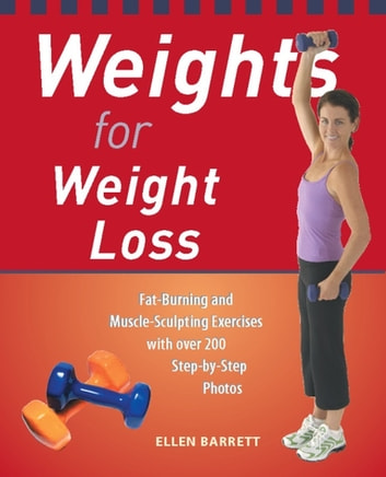 Weights for Weight Loss - Fat-Burning and Muscle-Sculpting Exercises with Over 200 Step-by-Step Photos ebook by Ellen Barrett