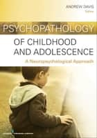 Psychopathology of Childhood and Adolescence - A Neuropsychological Approach ebook by Andrew S. Davis, PhD