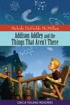 Addison Addley and the Things That Aren't There ebook by Melody DeFields McMillian