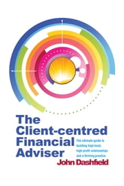 The Client-centred Financial Adviser - The ultimate guide to building high-trust, high-profit relationships and a thriving practice ebook by John Dashfield