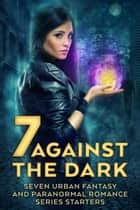 Seven Against the Dark - Seven Urban Fantasy and Paranormal Romance Series Starters ebook by Colleen Gleason, Christine Pope, Anthea Sharp,...