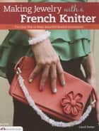 Making Jewelry with a French Knitter: The Easy Way to Make Beautiful Beaded Accessories ebook by Carol Porter