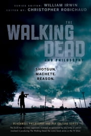 The Walking Dead and Philosophy - Shotgun. Machete. Reason. ebook by William Irwin,Christopher Robichaud