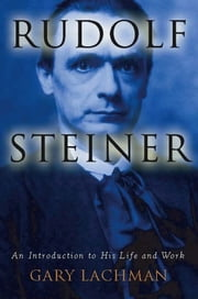 Rudolf Steiner - An Introduction to His Life and Work ebook by Gary Lachman