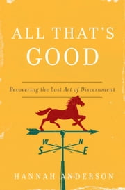 All That's Good - Recovering the Lost Art of Discernment ebook by Hannah Anderson