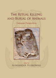 The Ritual Killing and Burial of Animals - European Perspectives ebook by Aleksander Pluskowski