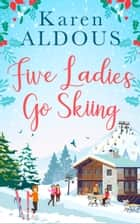 Five Ladies Go Skiing: A feel-good novel of friendship and love ebook by Karen Aldous