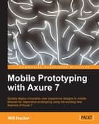 Mobile Prototyping with Axure 7 ebook by Will Hacker