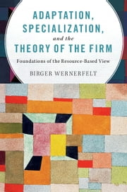 Adaptation, Specialization, and the Theory of the Firm - Foundations of the Resource-Based View ebook by Birger Wernerfelt